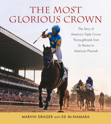 Most Glorious Crown - The Story of America's Triple Crown Thoroughbreds from Sir Barton to American Pharaoh ebook by Marvin Drager,Ed McNamara