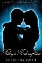 Riley's Redemption, A Moon's Glow Novel, # 3 ebook by Christina Smith