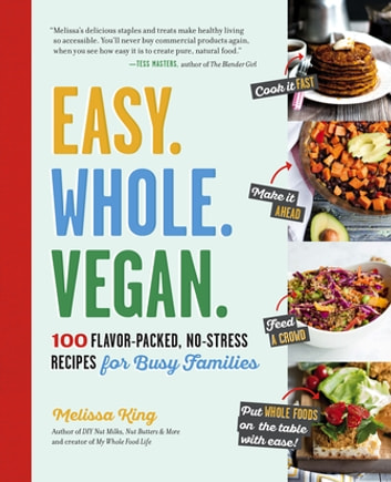 Easy. Whole. Vegan. - 100 Flavor-Packed, No-Stress Recipes for Busy Families ebook by Melissa King