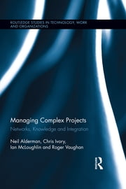 Managing Complex Projects - Networks, Knowledge and Integration ebook by Neil Alderman,Chris Ivory,Ian Mcloughlin,Roger Vaughan