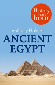Ancient Egypt: History in an Hour ebook by Anthony Holmes