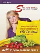 Save Your Money, Save Your Family ™ Guide to Savvy Shopping Skills: - How to Reduce Your Weekly Grocery Bill to $85 Per Week--Or Less! ebook by