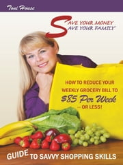 Save Your Money, Save Your Family ™ Guide to Savvy Shopping Skills: - How to Reduce Your Weekly Grocery Bill to $85 Per Week--Or Less! ebook by Toni House