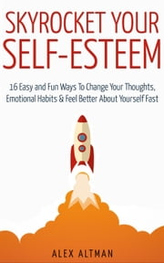 Skyrocket Your Self-Esteem: 16 Easy and Fun Ways To Change Your Thoughts, Emotional Habits and Feel Better About Yourself Fast ebook by Alex Altman