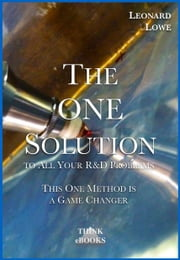 The ONE Solution - to All Your R&D Problems. This One Method is a Game Changer. ebook by Leonard Lowe