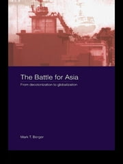 The Battle for Asia - From Decolonization to Globalization ebook by Mark T. Berger