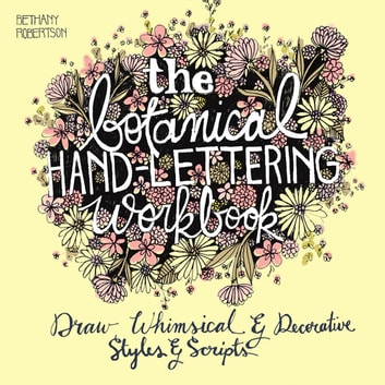 The Botanical Hand Lettering Workbook - Draw Whimsical and Decorative Styles and Scripts ebook by Bethany Robertson
