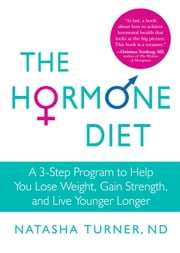 The Hormone Diet - A 3-Step Program to Help You Lose Weight, Gain Strength, and Live Younger Longer ebook by Natasha Turner
