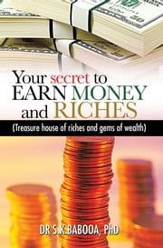 Your secret to EARN MONEY and RICHES - Treasure house of riches and gems of wealth ebook by DR S.K.BABOOA, PhD