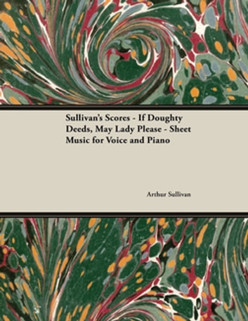 Sullivan's Scores - If Doughty Deeds, May Lady Please - Sheet Music for Voice and Piano eBook by Arthur Sullivan