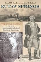 Eutaw Springs - The Final Battle of the American Revolution's Southern Campaign ebook by Robert M. Dunkerly, Irene B. Boland