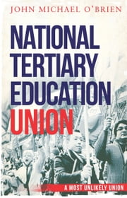 The National Tertiary Education Union - A Most Unlikely Union ebook by O'Brien, John Michael