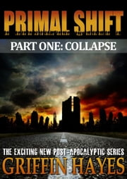 Primal Shift: Part One Collapse (A Post-Apocalyptic Serial Thriller) ebook by Griffin  Hayes