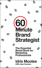 60-Minute Brand Strategist - The Essential Brand Book for Marketing Professionals ebook by Idris Mootee