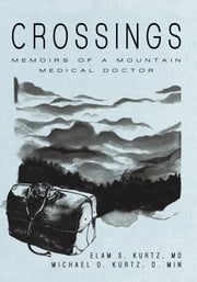 Crossings - Memoirs of a Mountain Medical Doctor ebook by Elam S. Kurtz, MD; Michael D. Kurtz, D. Min