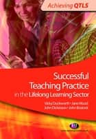 Successful Teaching Practice in the Lifelong Learning Sector ebook by Jane Wood,John Bostock,Mr John Dickinson,Vicky Duckworth