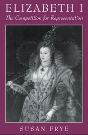 Elizabeth I: The Competition for Representation ebook by Susan Frye