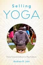 Selling Yoga - From Counterculture to Pop Culture ebook by Andrea Jain