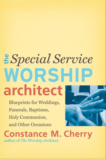 The Special Service Worship Architect - Blueprints for Weddings, Funerals, Baptisms, Holy Communion, and Other Occasions ebook by Constance M. Cherry