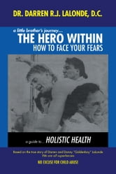 A Little Brother's Journey... The Hero Within - How to Face Your Fears ebook by Dr. Darren R.J. LaLonde, DC