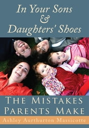 In Your Sons & Daughters' Shoes - The Mistakes Parents Make ebook by Ashley Aurthurton Massicotte