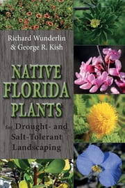 Native Florida Plants for Drought- and Salt-Tolerant Landscaping ebook by Richard Wunderlin,George R Kish