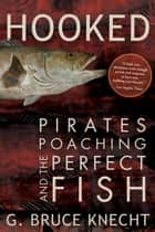 Hooked - Pirates, Poaching, and the Perfect Fish ebook by G. Bruce Knecht