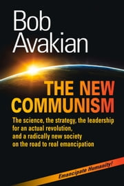 THE NEW COMMUNISM - The science, the strategy, the leadership for an actual revolution, and a radically new society on the road to real emancipation ebook by Bob Avakian
