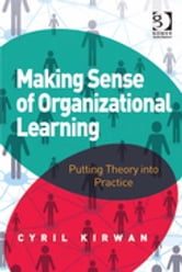 Making Sense of Organizational Learning - Putting Theory into Practice ebook by Dr Cyril Kirwan