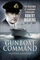 Gunboat Command - The Biography of Lieutenant Commander Robert Hichens DSO* DSC** RNVR ebook by Antony Hichens
