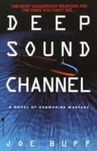 Deep Sound Channel - A Novel of Submarine Warfare ebook by Joe Buff