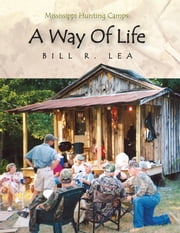 Mississippi Hunting Camps: a Way of Life ebook by Bill R. Lea