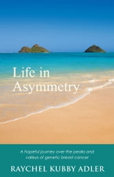 Life in Asymmetry - A Hopeful Journey over the Peaks and Valleys of Genetic Breast Cancer. ebook by Raychel Kubby Adler