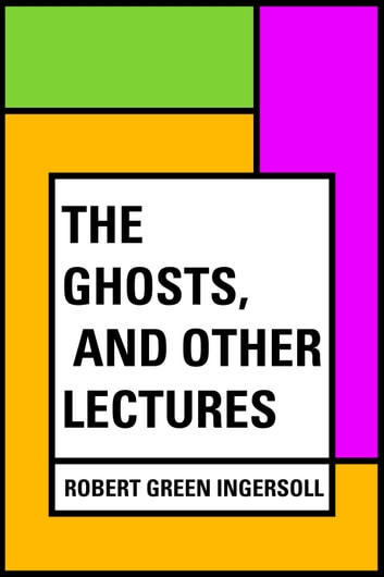 The Ghosts, and Other Lectures ebook by Robert Green Ingersoll