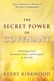 The Secret Power of Covenant - Unleashing God's Protection, Power and Prosperity in Your Life ebook by Kerry Kirkwood