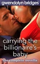 Carrying the Billionaire's Baby: The Complete Erotic Romance Novella ebook by Gwendolyn Bridges