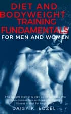 Diet and Bodyweight Training Fundamentals for Men and Women - The weight trainer & diet guide to make the fitness connection with weight training, fitness & diet for beginners ebook by Daisy Edzel