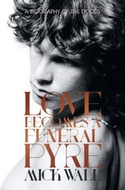 Love Becomes a Funeral Pyre: A Biography of the Doors ebook by Wall, Mick
