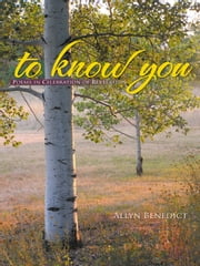 to know you - Poems in Celebration of Revelation ebook by Allyn Benedict