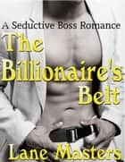 The Billionaire's Belt: A Seductive Boss Romance - Seductive Boss Romance, #1 ebook by Lane Masters