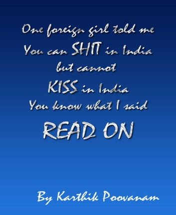 One foreign girl told me you can shit in India but cannot kiss in India you know what I said read on ebook by Karthik Poovanam