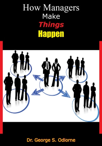 How Managers Make Things Happen ebook by Dr. George S. Odiorne