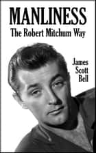 Manliness: The Robert Mitchum Way ebook by James Scott Bell