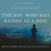 The Boy Who Was Raised as a Dog - And Other Stories from a Child Psychiatrist's Notebook--What Traumatized Children Can Teach Us About Loss, Love, and Healing audiobook by Bruce D. Perry, Maia Szalavitz