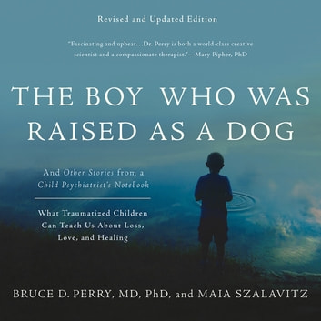 The Boy Who Was Raised as a Dog - And Other Stories from a Child Psychiatrist's Notebook -- What Traumatized Children Can Teach Us About Loss, Love, and Healing audiobook by Maia Szalavitz,Bruce D Perry