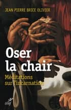 Oser la chair - Méditations sur l'incarnation ebook by Jean Pierre Brice Olivier