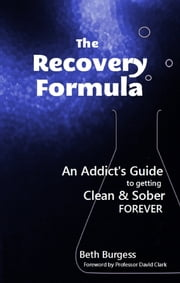 The Recovery Formula: An Addict's Guide to getting Clean and Sober Forever ebook by Beth Burgess