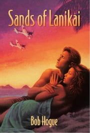 Sands of Lanikai - Story of Kailua, Hawaii in 1941 ebook by Bob Hogue