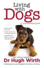 Living With Dogs: A commonsense guide ebook by Dr Hugh Wirth