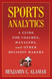 Sports Analytics - A Guide for Coaches, Managers, and Other Decision Makers ebook by Benjamin C. Alamar,Dean Oliver